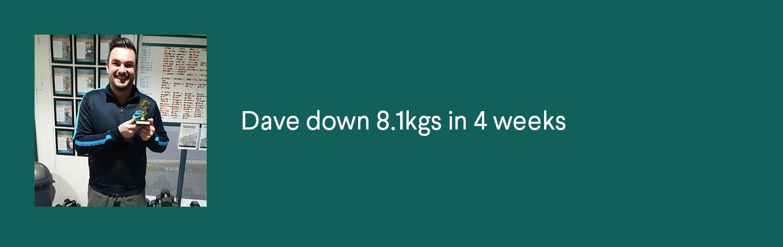 Dave down 8.1kgs in 4 weeks